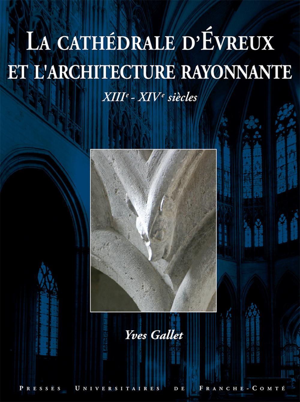 """La Cathédrale d'Évreux et l'architecture rayonnante, <span style=""""font-variant: small-caps"""">XIII</span><sup>e</sup> – <span style=""""font-variant: small-caps"""">XIV</span><sup>e</sup> siècles"""